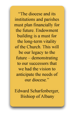"""The diocese and its institutions and parishes must plan financially for the future. Endowment building is a must for the long-term vitality of the Church. This will be our legacy to the future – demonstrating to our successors that we had the vision to anticipate the needs of our diocese."""